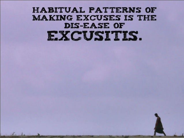 Habitual patterns of making excuses is the dis-ease of excusitis.