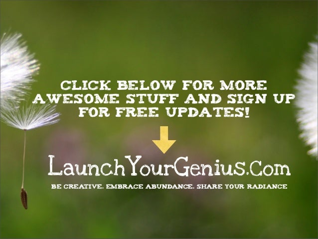 LaunchYourGenius.Com BE CREATIVE. EMBRACE ABUNDANCE. SHARE YOUR RADIANCE Click below for more awesome stuff and sign up fo...