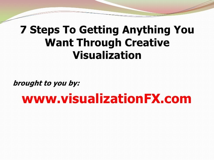 7 Steps To Getting Anything You Want Through Creative Visualization<br />brought to you by: <br />www.visualizationFX.com<...