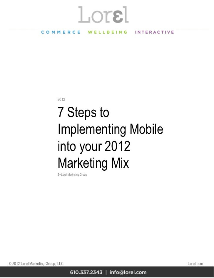 7 Steps to Implementing Mobile into your 2012 Marketing Mix By Lorel Marketing Group 2012