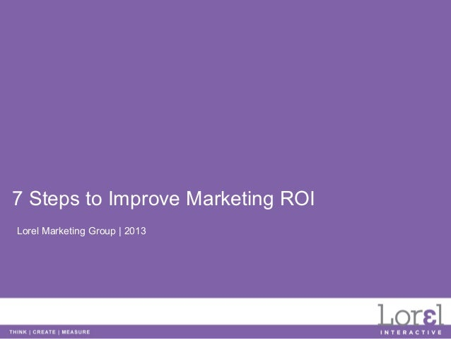 7 Steps to Improve Marketing ROILorel Marketing Group | 2013