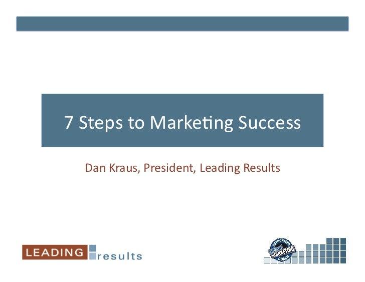 7StepstoMarke-ngSuccess    DanKraus,President,LeadingResults