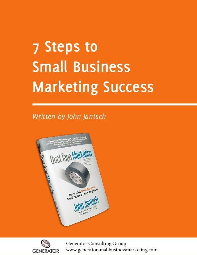 7 Steps toSmall BusinessMarketing SuccessWritten by John Jantsch          Generator Consulting Group          www.generato...