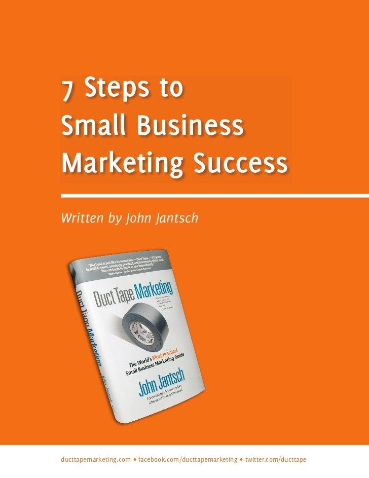 7 Steps toSmall BusinessMarketing SuccessWritten by John Jantschducttapemarketing.com • facebook.com/ducttapemarketing • t...