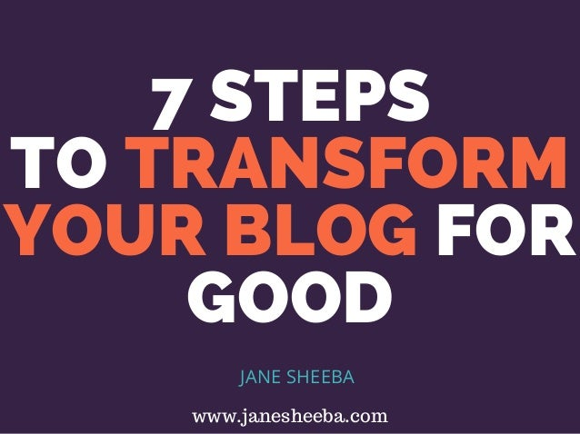 7 STEPS TO TRANSFORM YOUR BLOG FOR GOOD JANE SHEEBA www.janesheeba.com