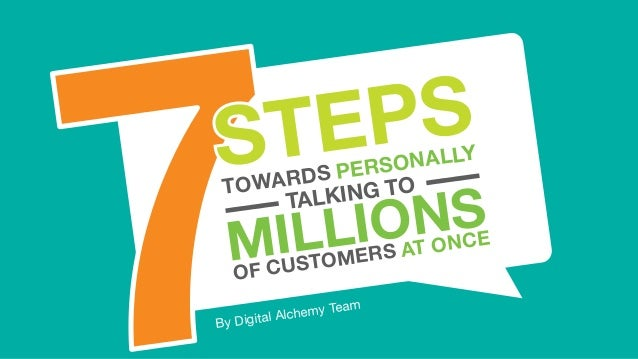 1 Copyright © Digital Alchemy 7 STEPS TOWARDS PERSONALLY TALKING TO MILLIONS OF CUSTOMERS AT ONCE 7TOWARDS PERSONALLY MILL...