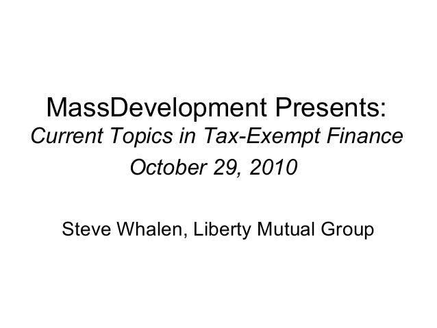 MassDevelopment Presents: Current Topics in Tax-Exempt Finance October 29, 2010 Steve Whalen, Liberty Mutual Group