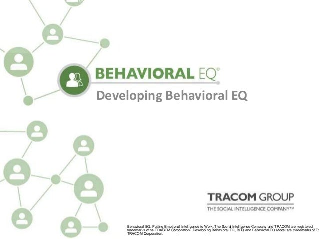 Developing Behavioral EQ Developing Behavioral EQ Behavioral EQ, Putting Emotional Intelligence to Work, The Social Intell...