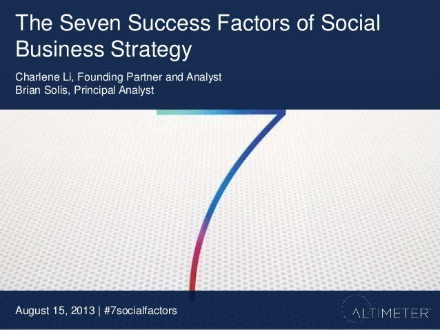 The Seven Success Factors of Social Business Strategy August 15, 2013 | #7socialfactors Charlene Li, Founding Partner and ...