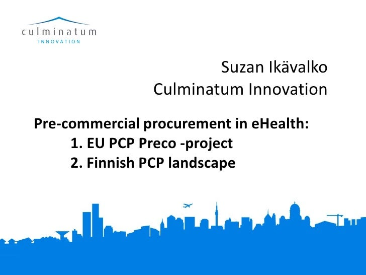 Suzan Ikävalko                Culminatum InnovationPre-commercial procurement in eHealth:     1. EU PCP Preco -project    ...
