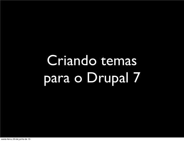 Criando temas para o Drupal 7 sexta-feira, 26 de junho de 15