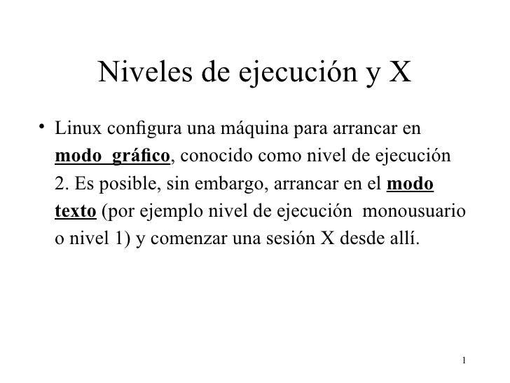 Niveles de ejecución y X <ul><li>Linux configura una máquina para arrancar en  modo  gráfico , conocido como nivel de ejecuc...