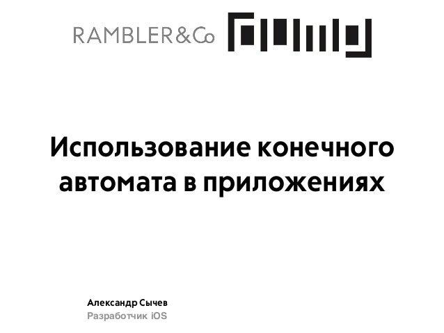 Александр Сычев Разработчик iOS Использование конечного автомата в приложениях