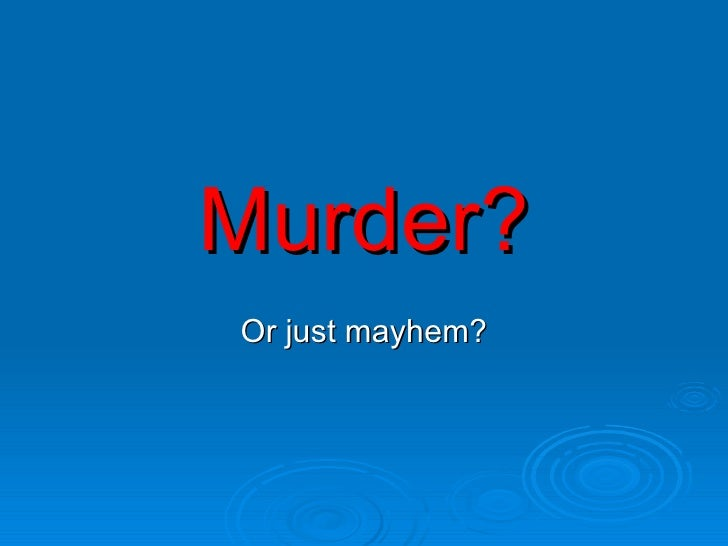 Murder? Or just mayhem?