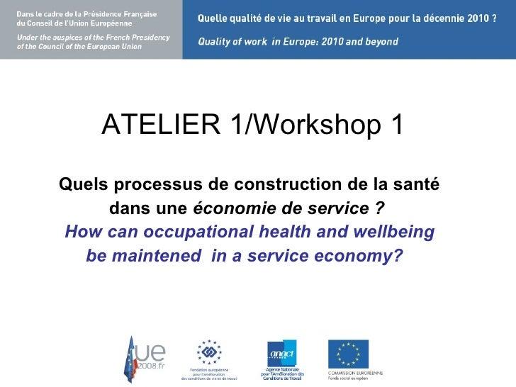 ATELIER 1/Workshop 1 <ul><li>Quels processus de construction de la santé </li></ul><ul><li>dans une  économie de service ?...