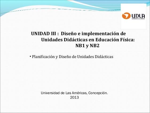 UNIDAD III : Diseño e implementación de Unidades Didácticas en Educación Física: NB1 y NB2 • Planificación y Diseño de Uni...