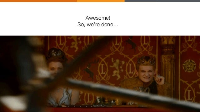 """Awesome! """" So, we're done…"""