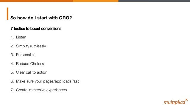 So how do I start with GRO? 7 tactics to boost conversions 1. Listen 2. Simplify ruthlessly 3. Personalize 4. Reduce C...