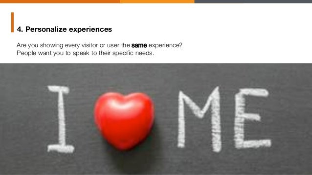 """4. Personalize experiences Are you showing every visitor or user the same experience? """" People want you to speak to their ..."""
