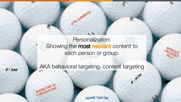 """Personalization: Showing the most relevant content to """" each person or group.  AKA behavioral targeting, content targeting"""