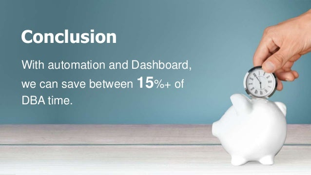 Conclusion With automation and Dashboard, we can save between 15%+ of DBA time.