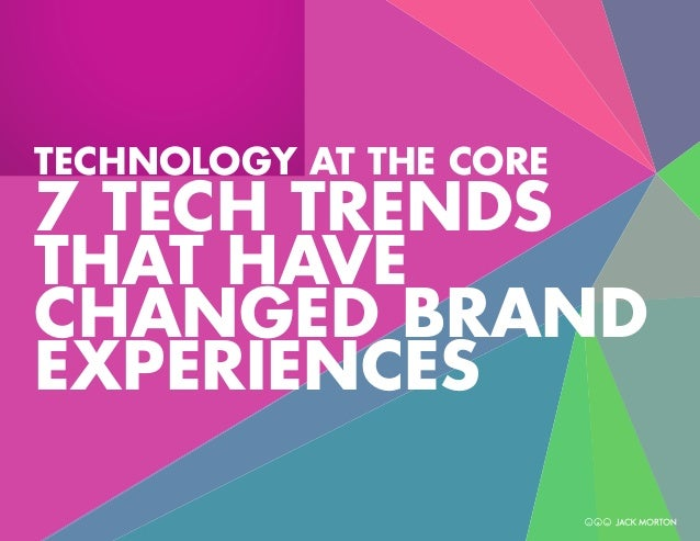 TECHNOLOGY AT THE CORE  7 TECH TRENDS THAT HAVE CHANGED BRAND EXPERIENCES 1