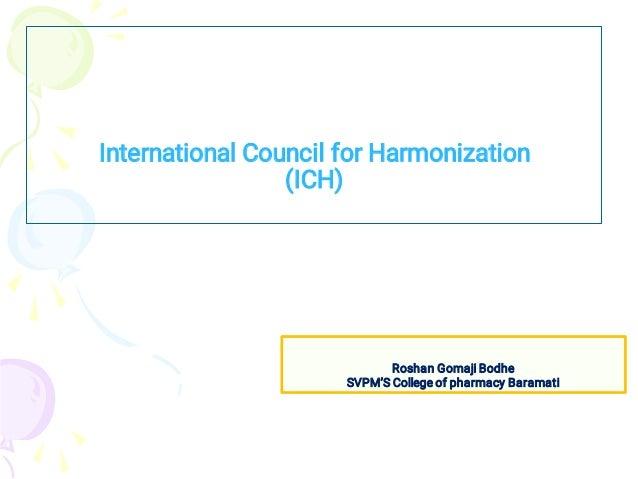International Council for Harmonization (ICH) Roshan Gomaji Bodhe SVPM'S College of pharmacy Baramati