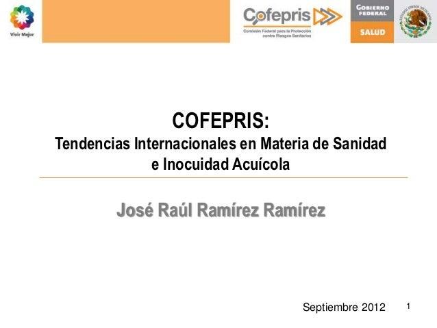COFEPRIS:Tendencias Internacionales en Materia de Sanidad              e Inocuidad Acuícola        José Raúl Ramírez Ramír...