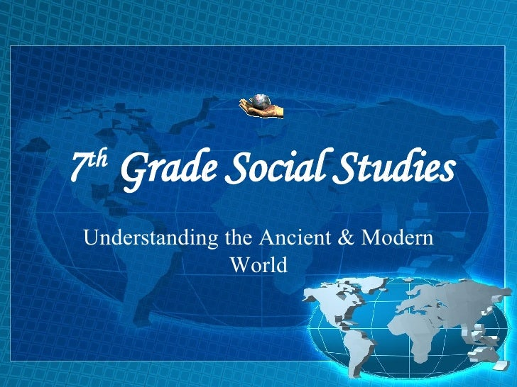 7 th  Grade Social Studies Understanding the Ancient & Modern World