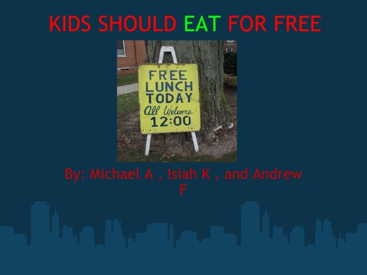KIDS SHOULD  EAT  FOR FREE By: Michael A , Isiah K , and Andrew F
