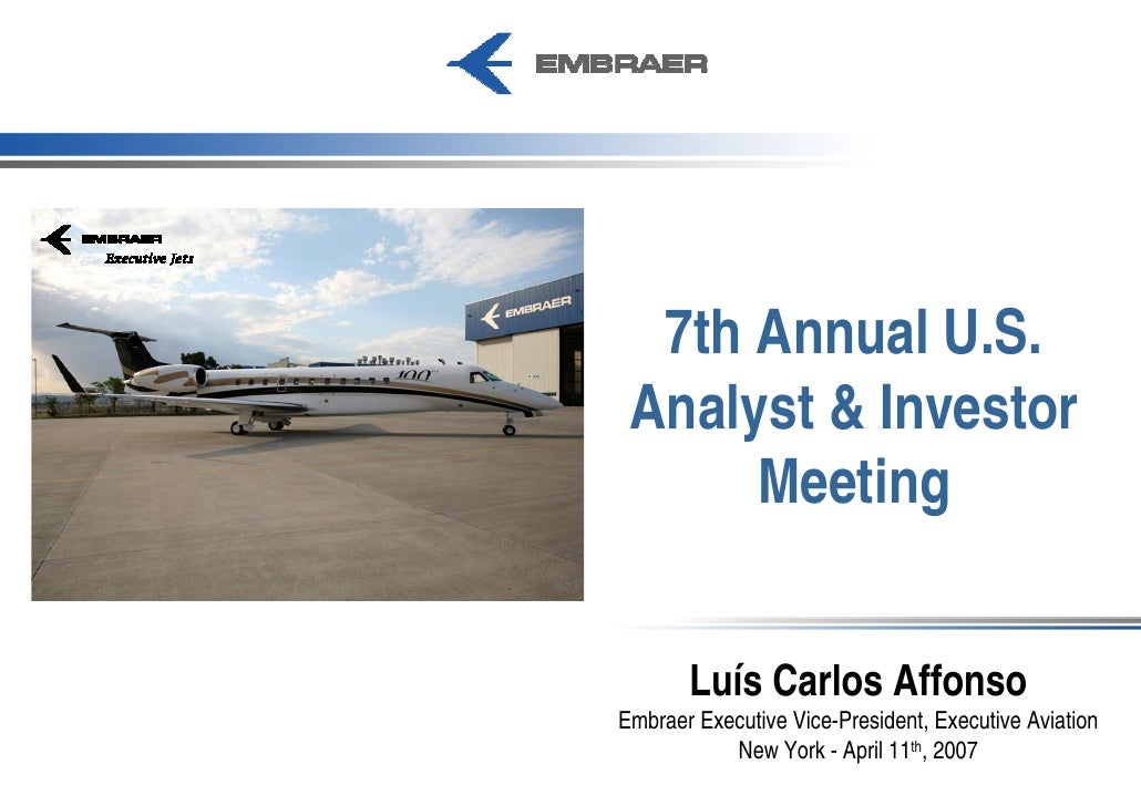 7th Annual U.S.  Analyst & Investor       Meeting          Luís Carlos Affonso Embraer Executive Vice-President, Executive...