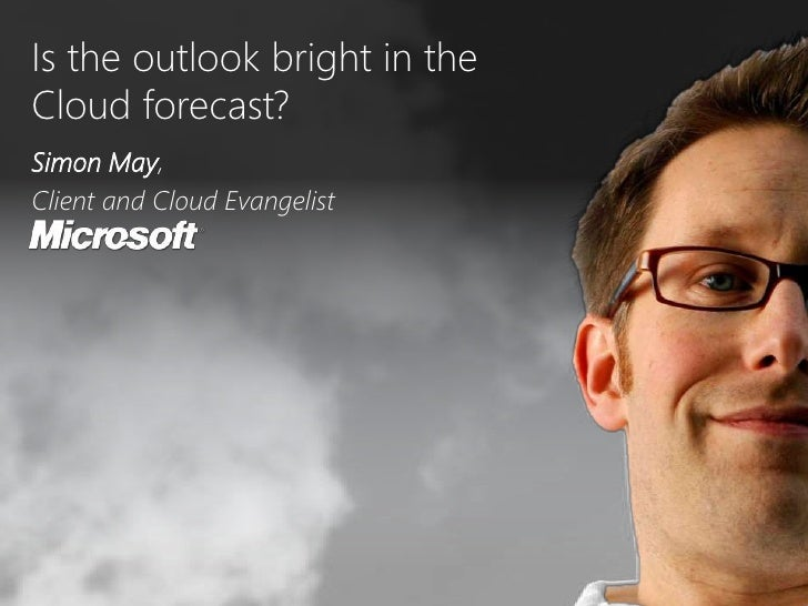 Is the outlook bright in the <br />Cloud forecast?<br />Simon May, <br />Client and Cloud Evangelist<br />