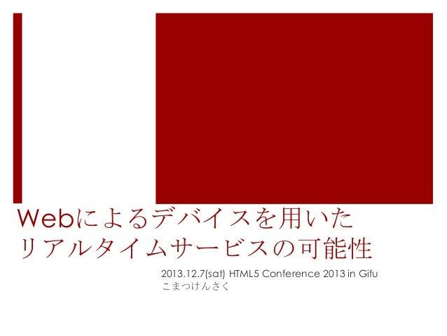 Webによるデバイスを用いた リアルタイムサービスの可能性 2013.12.7(sat) HTML5 Conference 2013 in Gifu こまつけんさく
