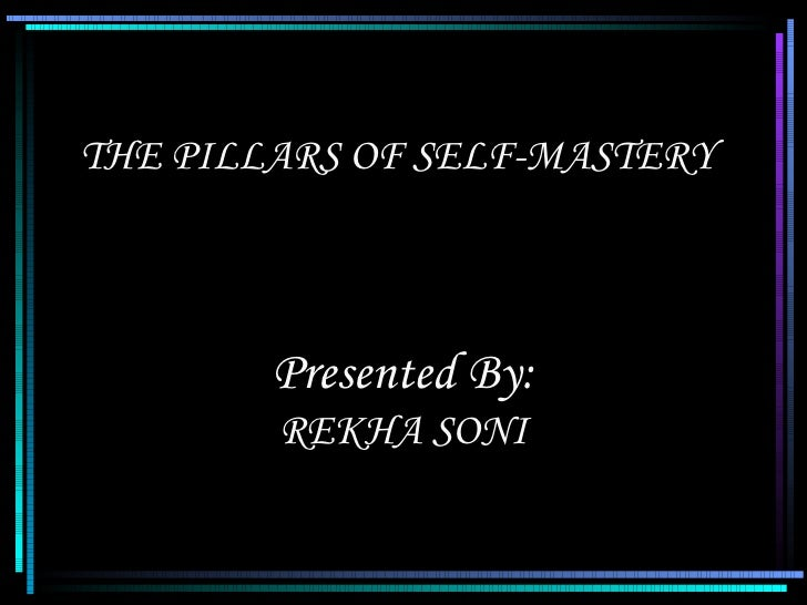 THE PILLARS OF SELF-MASTERY Presented By: REKHA SONI
