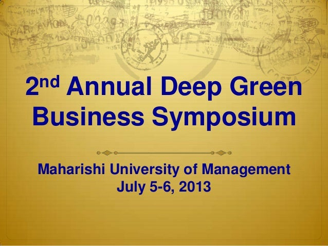 2nd Annual Deep Green Business Symposium Maharishi University of Management July 5-6, 2013