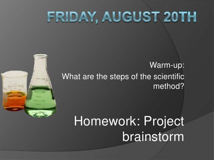 Friday, August 20th<br />Warm-up:<br />What are the steps of the scientific method?<br />Homework: Project brainstorm<br />