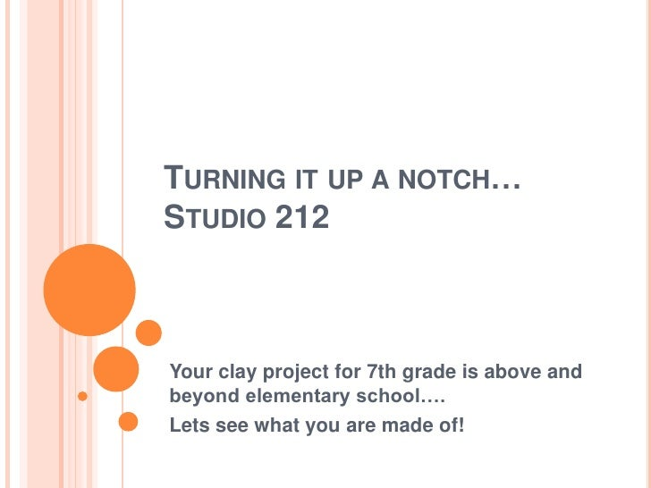 Turning it up a notch…Studio 212<br />Your clay project for 7th grade is above and beyond elementary school….<br />Lets se...