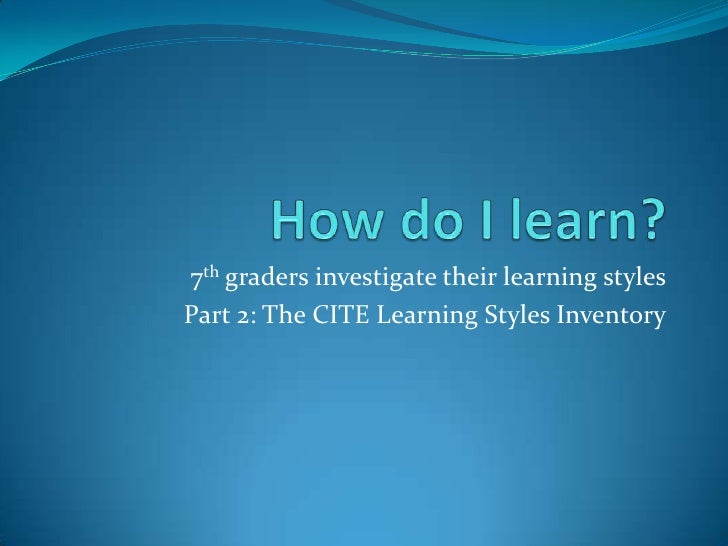 How do I learn?  <br />7th graders investigate their learning styles<br />Part 2: The CITE Learning Styles Inventory<br />
