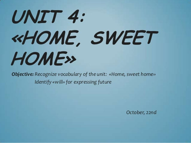UNIT 4:«HOME, SWEETHOME»Objective: Recognize vocabulary of the unit: «Home, sweet home»           Identify «will» for expr...