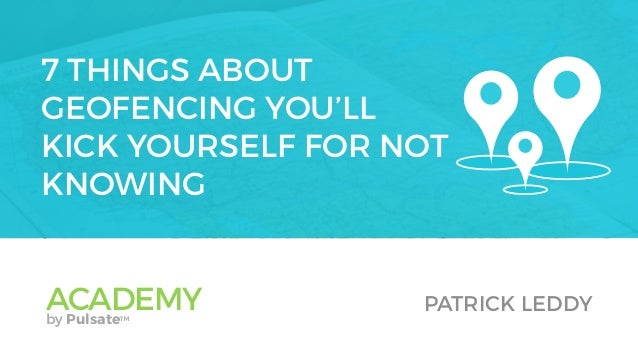 7 THINGS ABOUT GEOFENCING YOU'LL KICK YOURSELF FOR NOT KNOWING ACADEMYby Pulsate™ PATRICK LEDDY