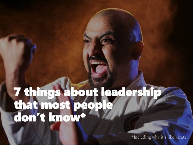 7 things about leadership that most people don't know* *Including why it's like karate