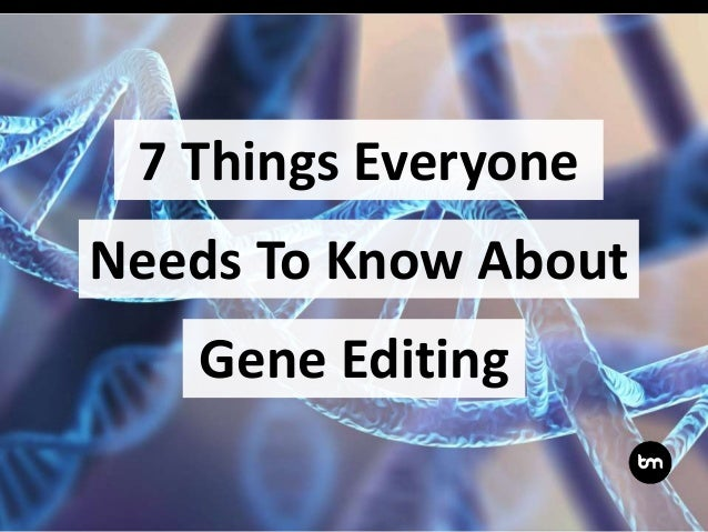 7 Things Everyone Gene Editing Needs To Know About