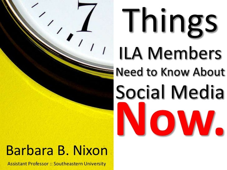 Things ILA MembersNeed to Know About Social Media<br />Now.<br />Barbara B. Nixon<br />Assistant Professor :: Southeastern...