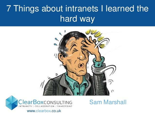 7 Things about intranets I learned the  hard way  Sam Marshall  www.clearbox.co.uk