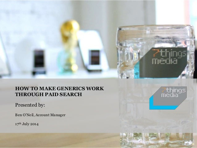 HOW TO MAKE GENERICS WORK THROUGH PAID SEARCH Presented by: Ben O'Neil, Account Manager 17th July 2014