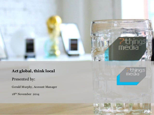 Act global, think local  Presented by:  Gerald Murphy, Account Manager  18th November 2014