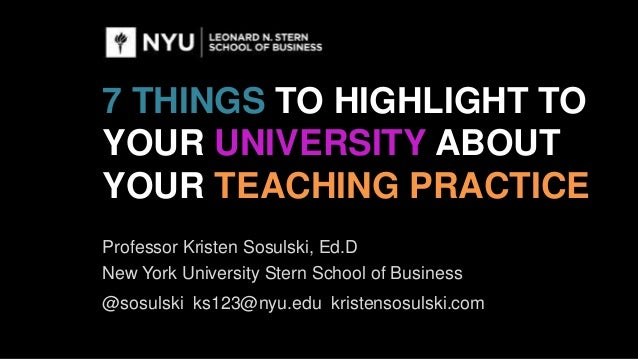 7 THINGS TO HIGHLIGHT TO YOUR UNIVERSITY ABOUT YOUR TEACHING PRACTICE Professor Kristen Sosulski, Ed.D New York University...