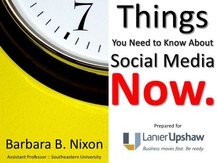 Things You Need to Know About Social Media<br />Now.<br />Prepared for<br />Barbara B. Nixon<br />Assistant Professor :: S...
