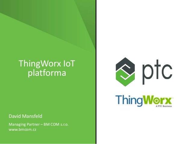 ThingWorx IoT platforma David Mansfeld Managing Partner – BM COM s.r.o. www.bmcom.cz