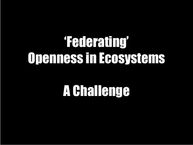 'Federating' Openness in Ecosystems A Challenge